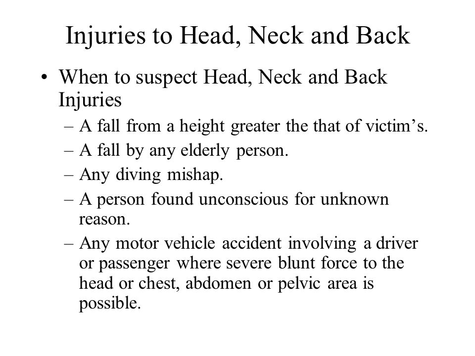 Injuries to Head, Neck and Back When to suspect Head, Neck and Back Injuries –A fall from a height greater the that of victim's. –A fall by any elderl