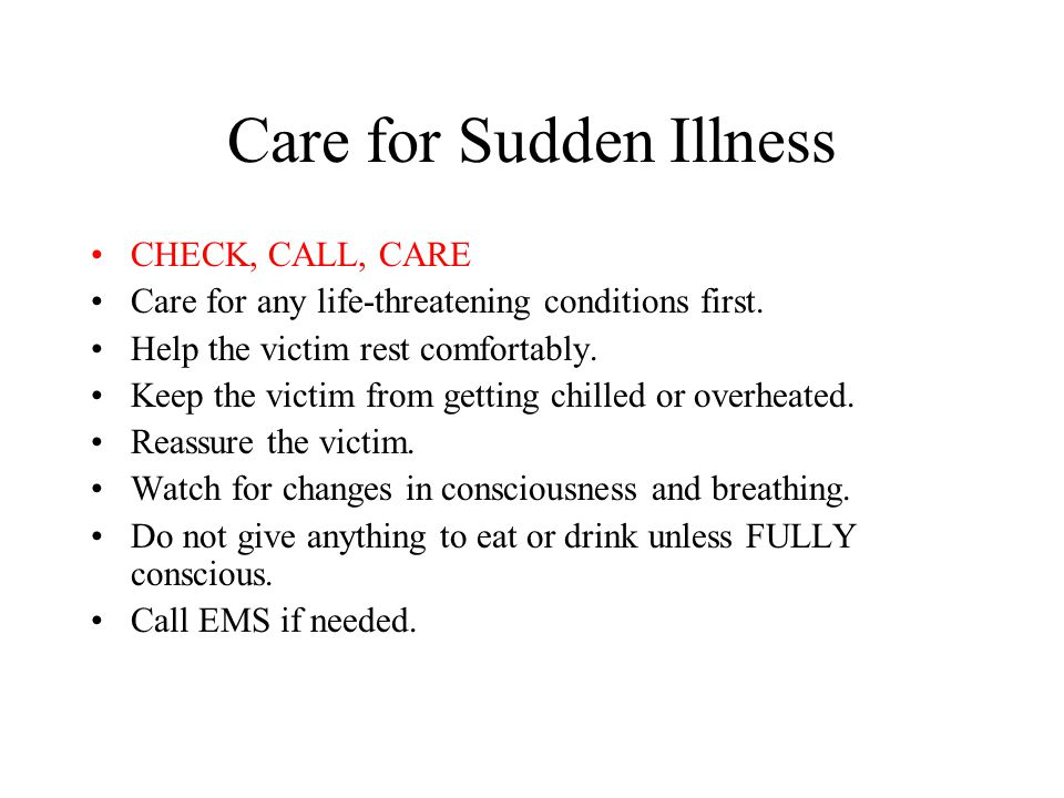Care for Sudden Illness CHECK, CALL, CARE Care for any life-threatening conditions first. Help the victim rest comfortably. Keep the victim from getti