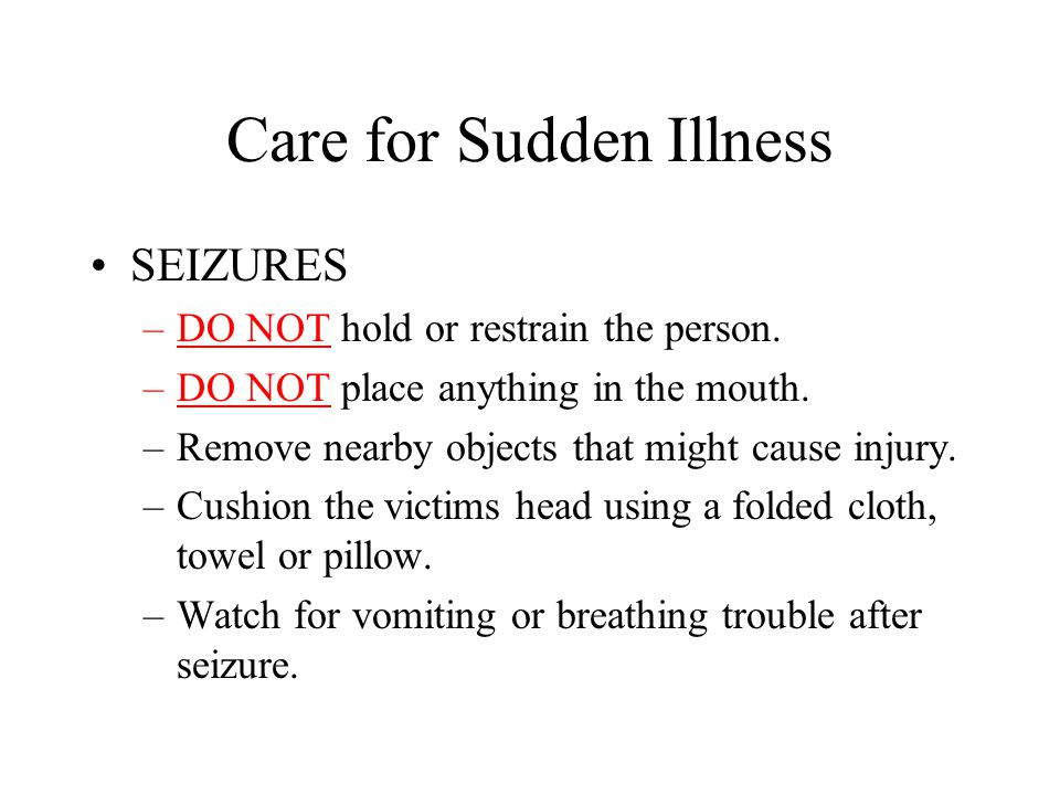 Care for Sudden Illness SEIZURES –DO NOT hold or restrain the person. –DO NOT place anything in the mouth. –Remove nearby objects that might cause inj