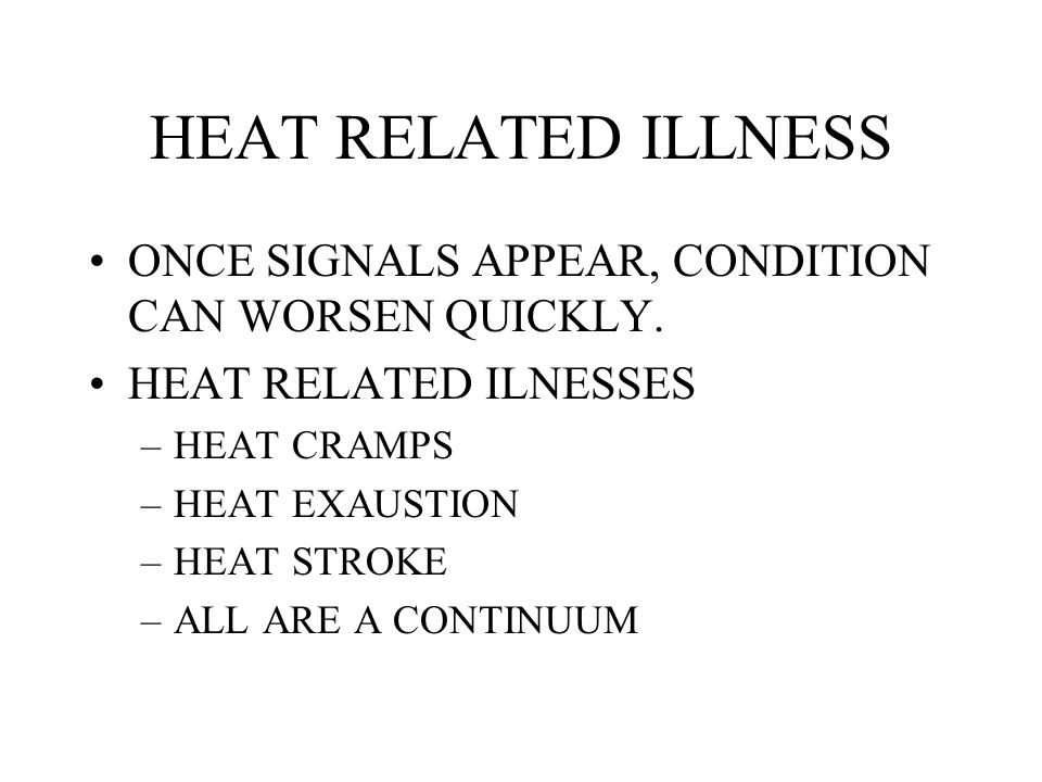 HEAT RELATED ILLNESS ONCE SIGNALS APPEAR, CONDITION CAN WORSEN QUICKLY. HEAT RELATED ILNESSES –HEAT CRAMPS –HEAT EXAUSTION –HEAT STROKE –ALL ARE A CON