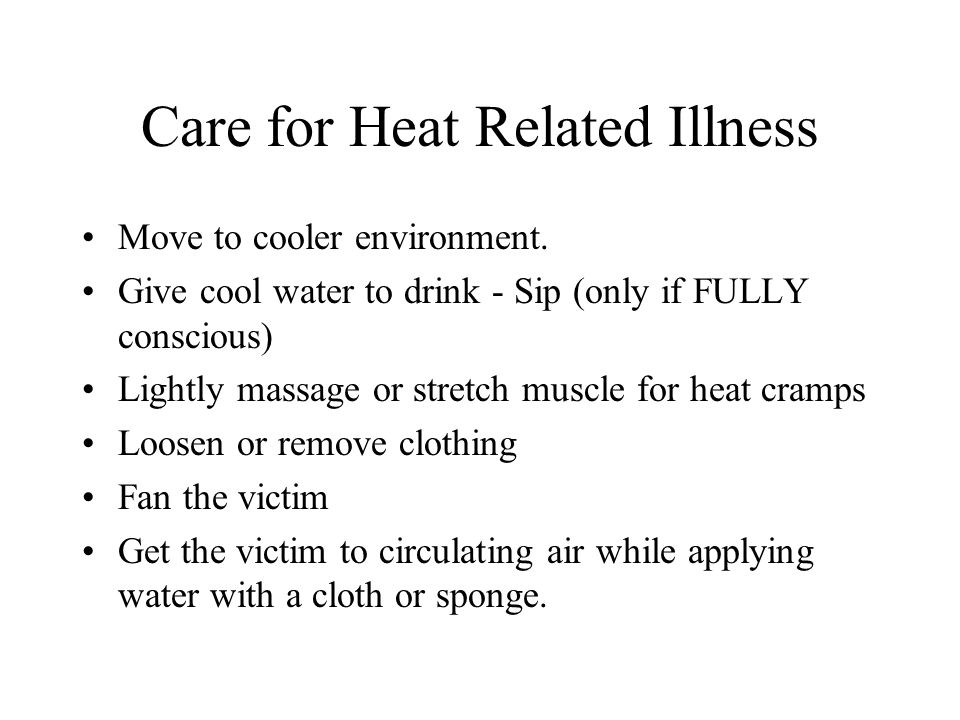 Care for Heat Related Illness Move to cooler environment. Give cool water to drink - Sip (only if FULLY conscious) Lightly massage or stretch muscle f
