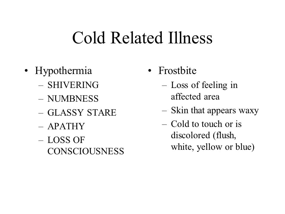 Cold Related Illness Hypothermia –SHIVERING –NUMBNESS –GLASSY STARE –APATHY –LOSS OF CONSCIOUSNESS Frostbite –Loss of feeling in affected area –Skin t