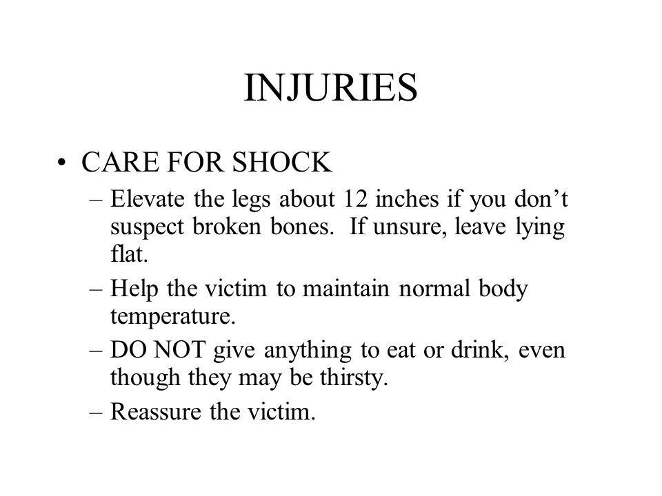 INJURIES CARE FOR SHOCK –Elevate the legs about 12 inches if you don't suspect broken bones. If unsure, leave lying flat. –Help the victim to maintain