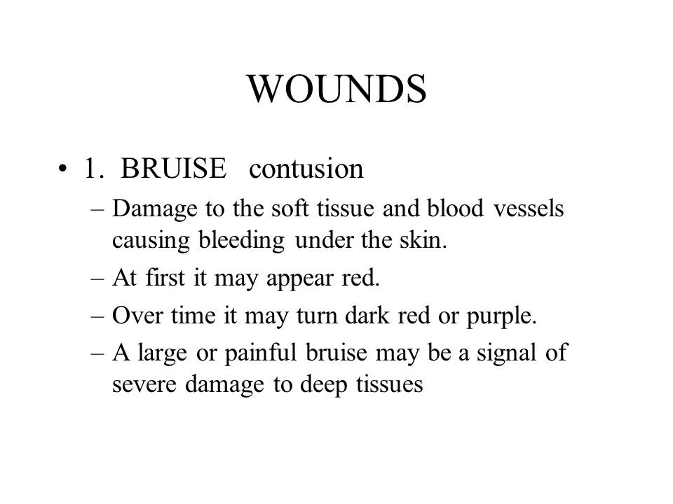 WOUNDS 1. BRUISE contusion –Damage to the soft tissue and blood vessels causing bleeding under the skin. –At first it may appear red. –Over time it ma