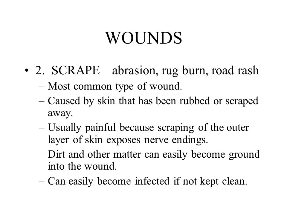 WOUNDS 2. SCRAPE abrasion, rug burn, road rash –Most common type of wound. –Caused by skin that has been rubbed or scraped away. –Usually painful beca