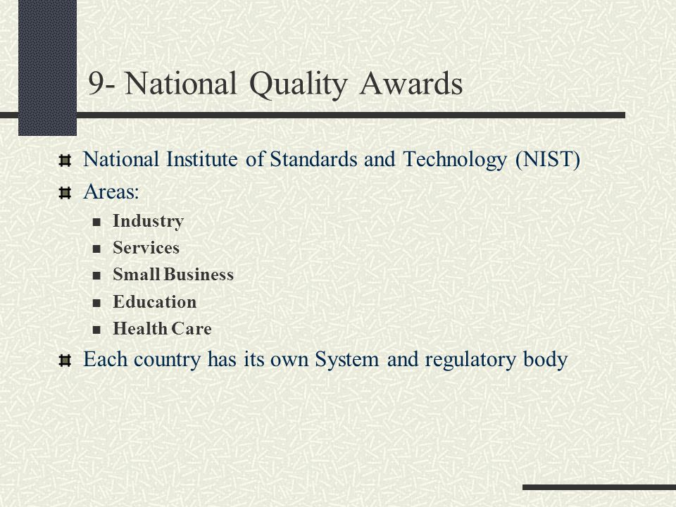 9- National Quality Awards National Institute of Standards and Technology (NIST) Areas: Industry Services Small Business Education Health Care Each co
