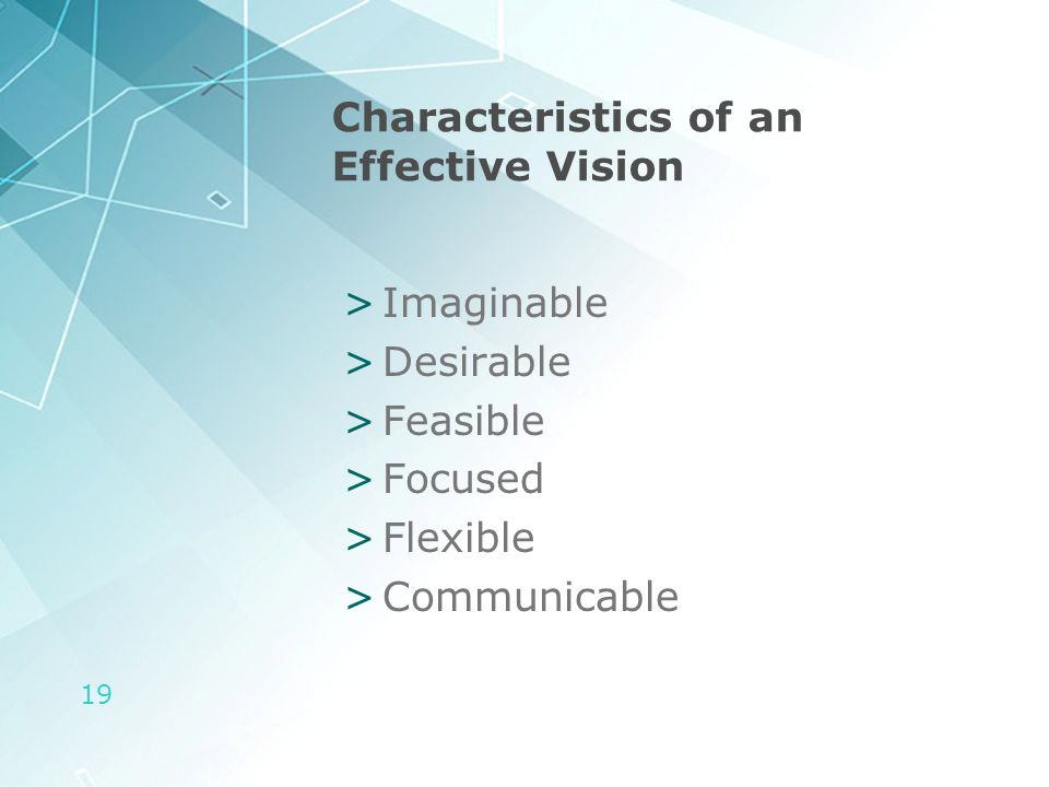 19 Characteristics of an Effective Vision >Imaginable >Desirable >Feasible >Focused >Flexible >Communicable