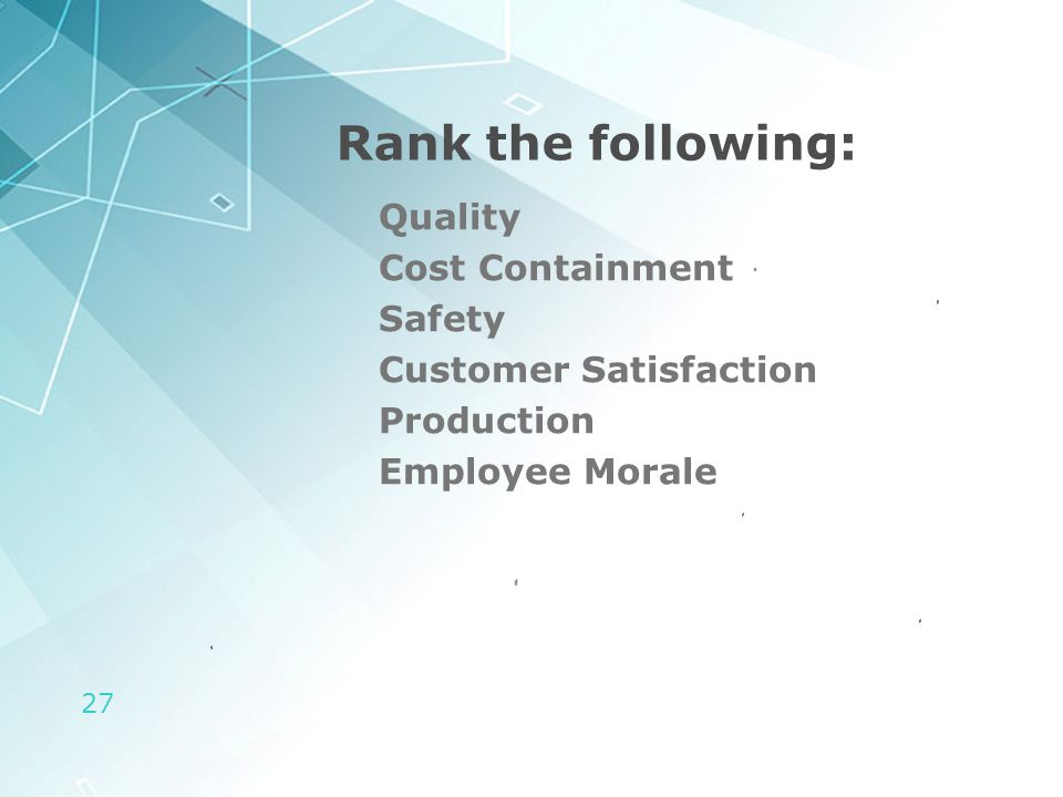 27 Rank the following: Quality Cost Containment Safety Customer Satisfaction Production Employee Morale