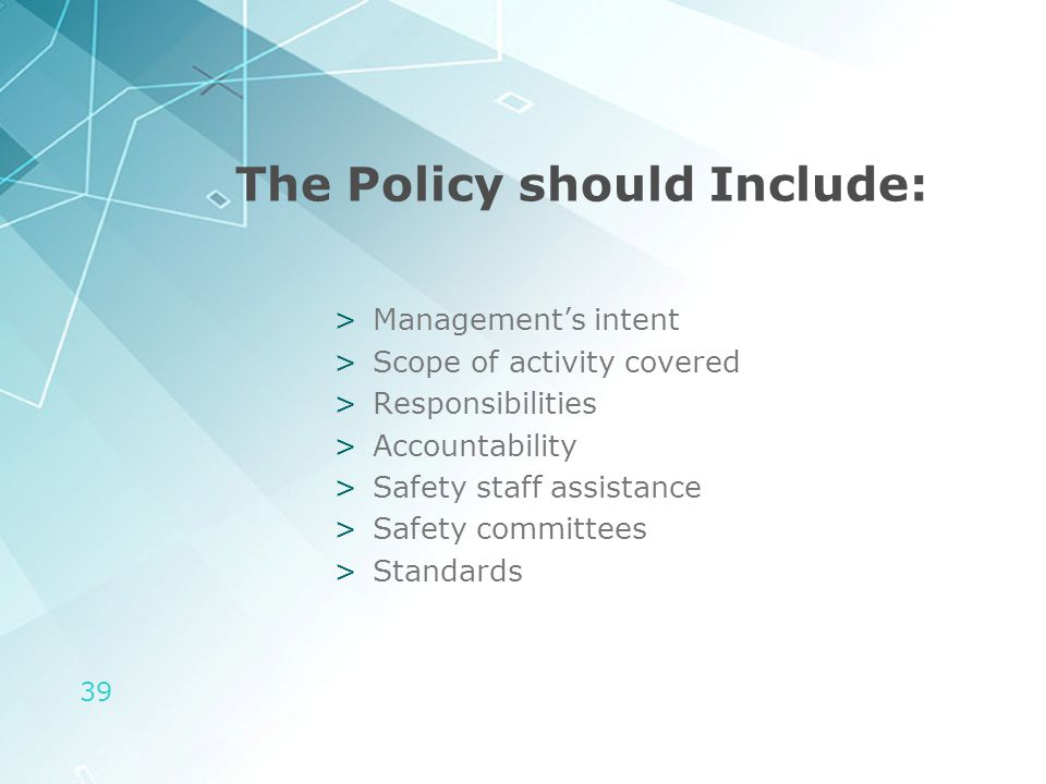 39 The Policy should Include: >Management's intent >Scope of activity covered >Responsibilities >Accountability >Safety staff assistance >Safety commi