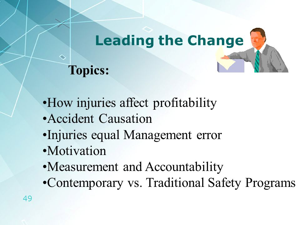 49 Leading the Change Topics: How injuries affect profitability Accident Causation Injuries equal Management error Motivation Measurement and Accounta
