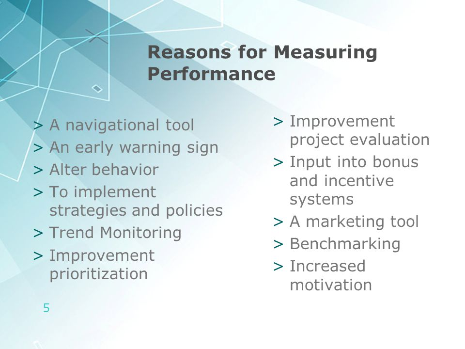 5 Reasons for Measuring Performance >A navigational tool >An early warning sign >Alter behavior >To implement strategies and policies >Trend Monitorin