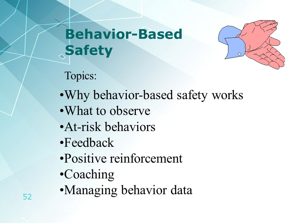 52 Behavior-Based Safety Topics: Why behavior-based safety works What to observe At-risk behaviors Feedback Positive reinforcement Coaching Managing b