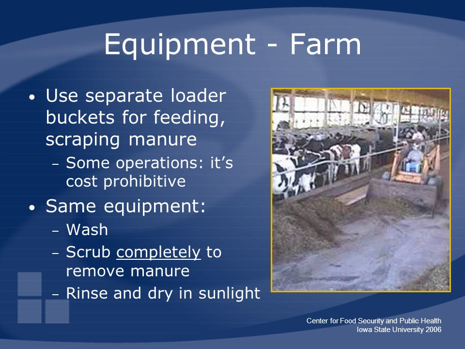 Center for Food Security and Public Health Iowa State University 2006 Equipment - Farm Use separate loader buckets for feeding, scraping manure – Some operations: it's cost prohibitive Same equipment: – Wash – Scrub completely to remove manure – Rinse and dry in sunlight