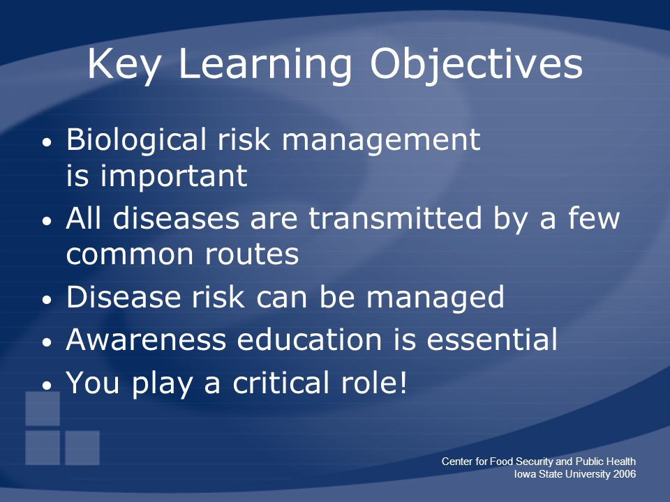 Center for Food Security and Public Health Iowa State University 2006 Key Learning Objectives Biological risk management is important All diseases are transmitted by a few common routes Disease risk can be managed Awareness education is essential You play a critical role!