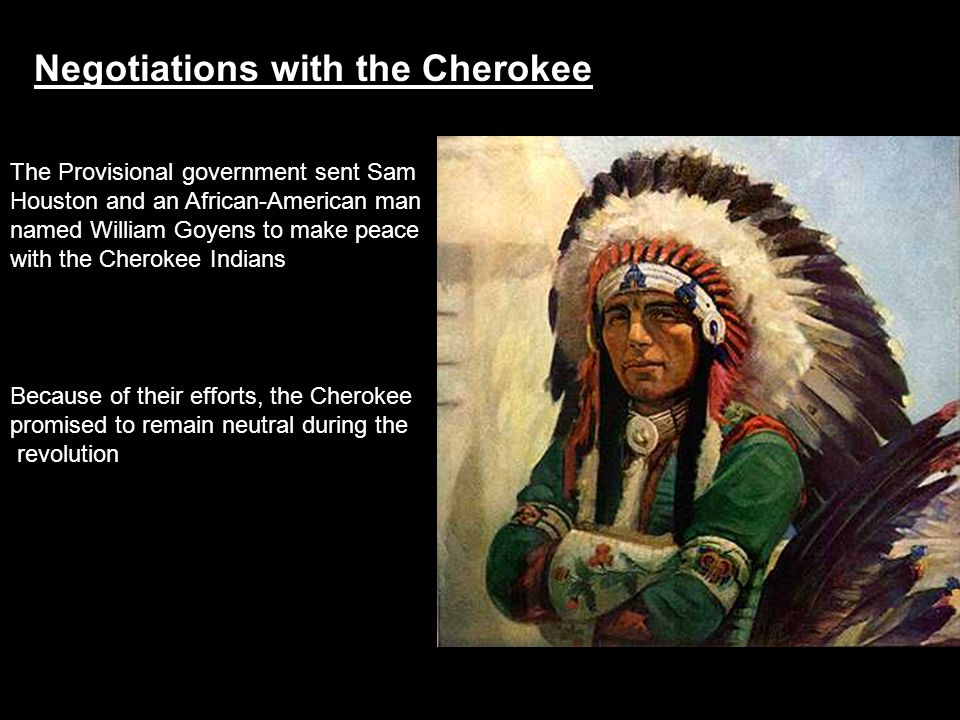 Negotiations with the Cherokee The Provisional government sent Sam Houston and an African-American man named William Goyens to make peace with the Che