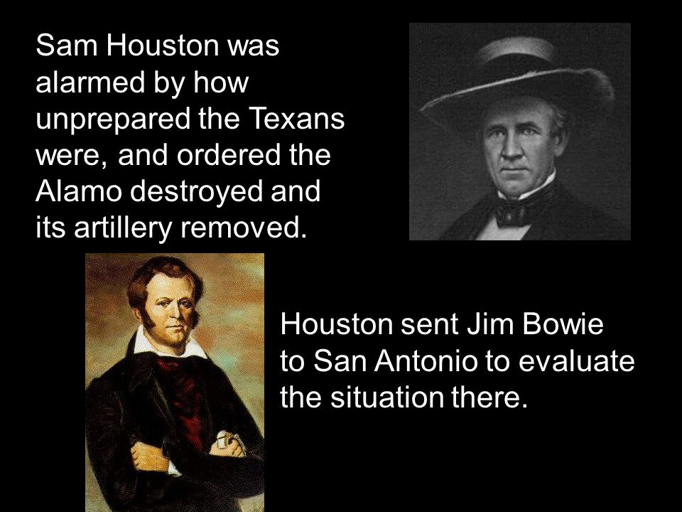 Sam Houston was alarmed by how unprepared the Texans were, and ordered the Alamo destroyed and its artillery removed. Houston sent Jim Bowie to San An
