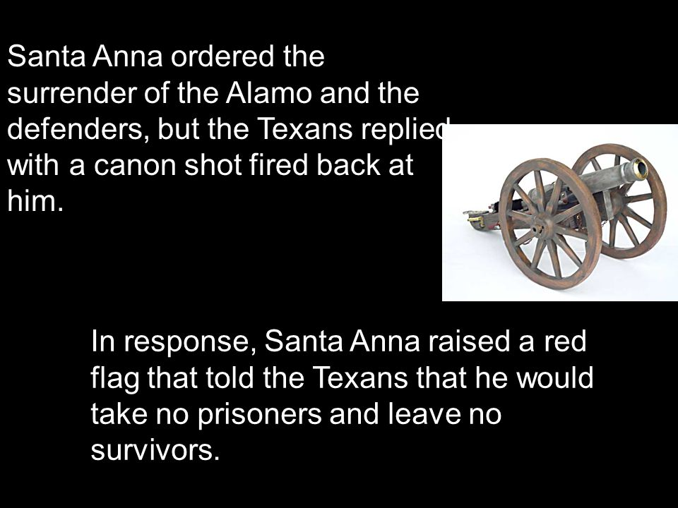 Santa Anna ordered the surrender of the Alamo and the defenders, but the Texans replied with a canon shot fired back at him. In response, Santa Anna r