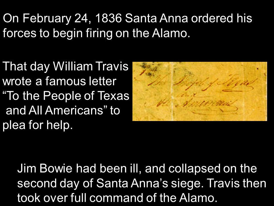On February 24, 1836 Santa Anna ordered his forces to begin firing on the Alamo. Jim Bowie had been ill, and collapsed on the second day of Santa Anna