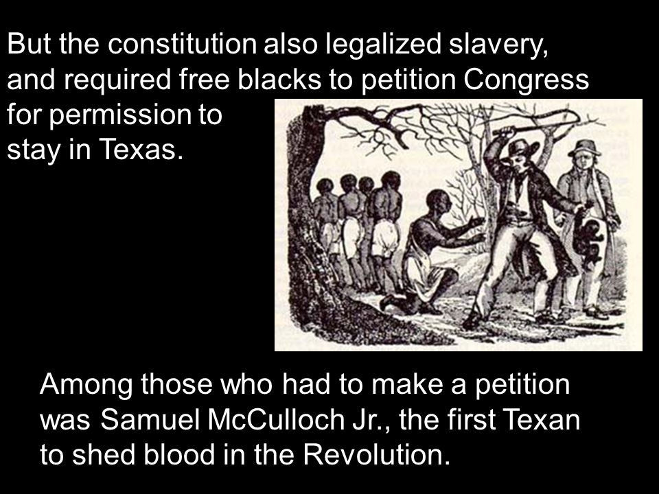 But the constitution also legalized slavery, and required free blacks to petition Congress for permission to stay in Texas. Among those who had to mak