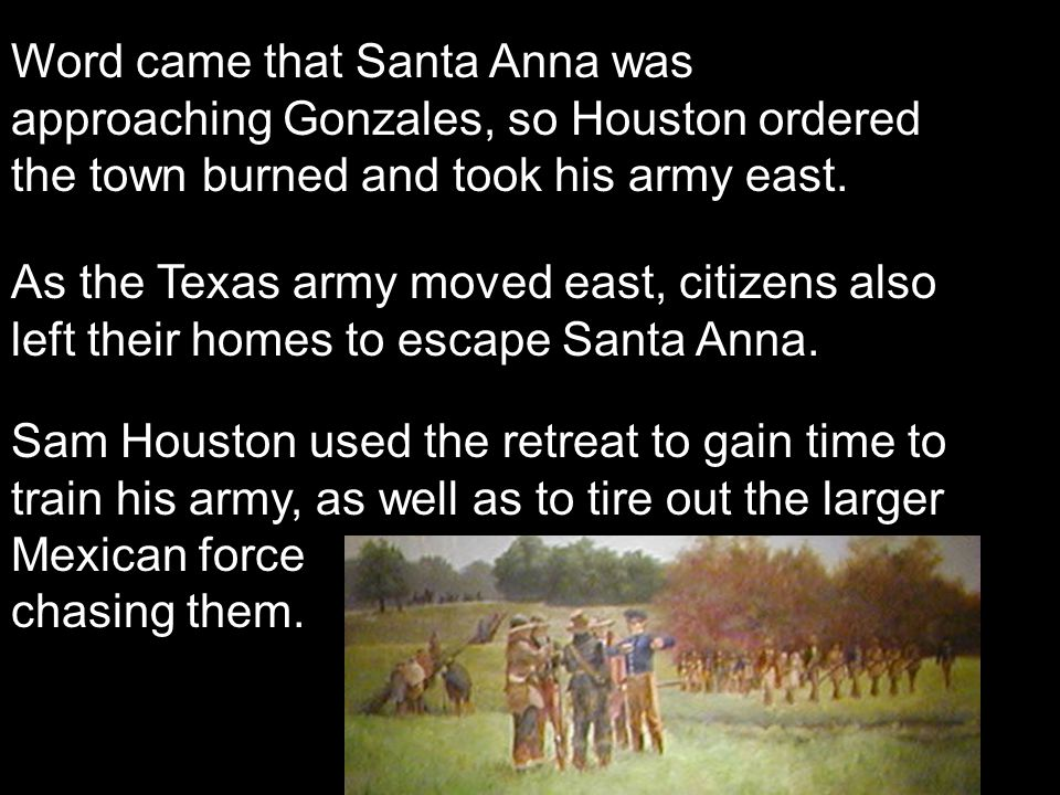 Word came that Santa Anna was approaching Gonzales, so Houston ordered the town burned and took his army east. As the Texas army moved east, citizens