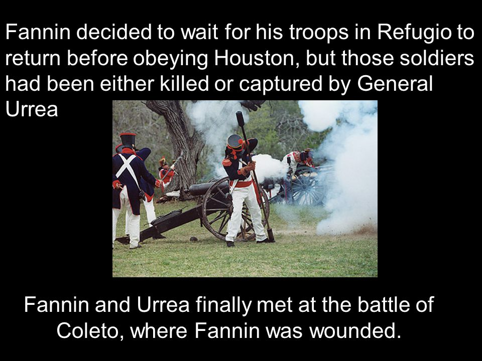 Fannin decided to wait for his troops in Refugio to return before obeying Houston, but those soldiers had been either killed or captured by General Ur