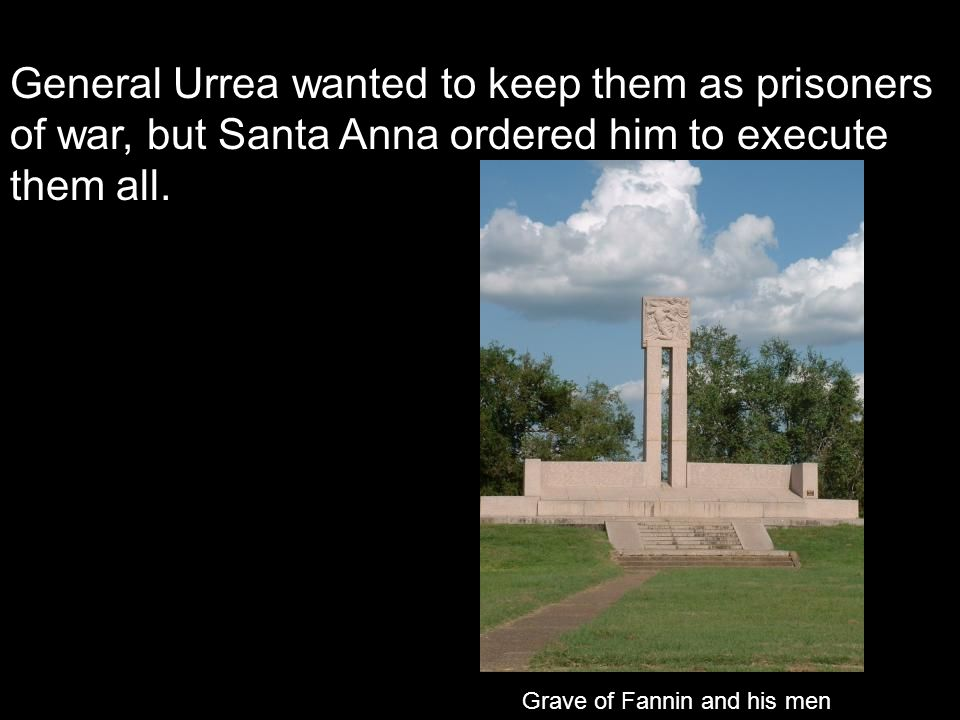 General Urrea wanted to keep them as prisoners of war, but Santa Anna ordered him to execute them all. Grave of Fannin and his men