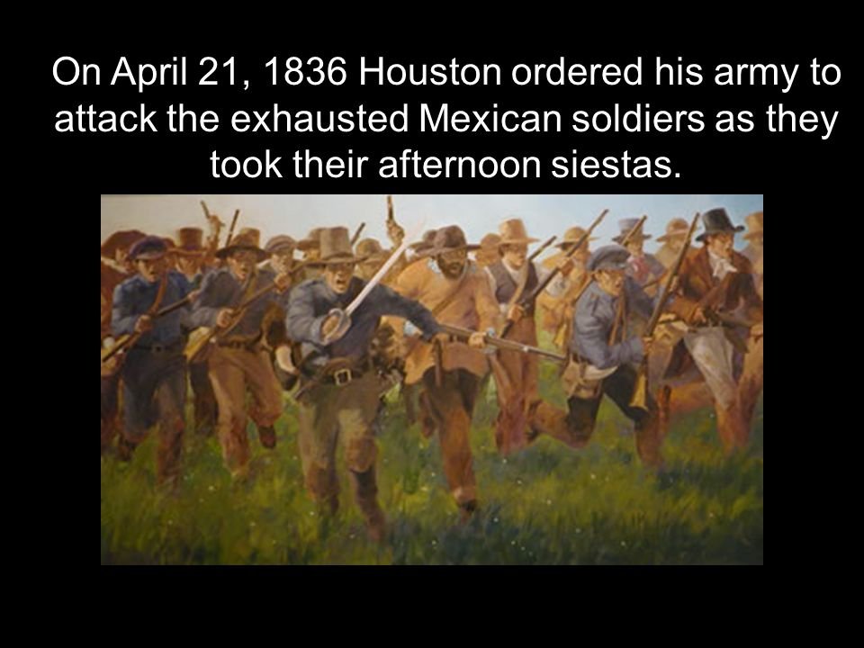 words On April 21, 1836 Houston ordered his army to attack the exhausted Mexican soldiers as they took their afternoon siestas.