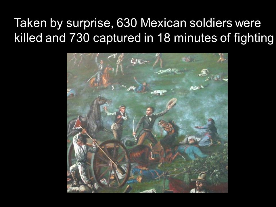 Taken by surprise, 630 Mexican soldiers were killed and 730 captured in 18 minutes of fighting