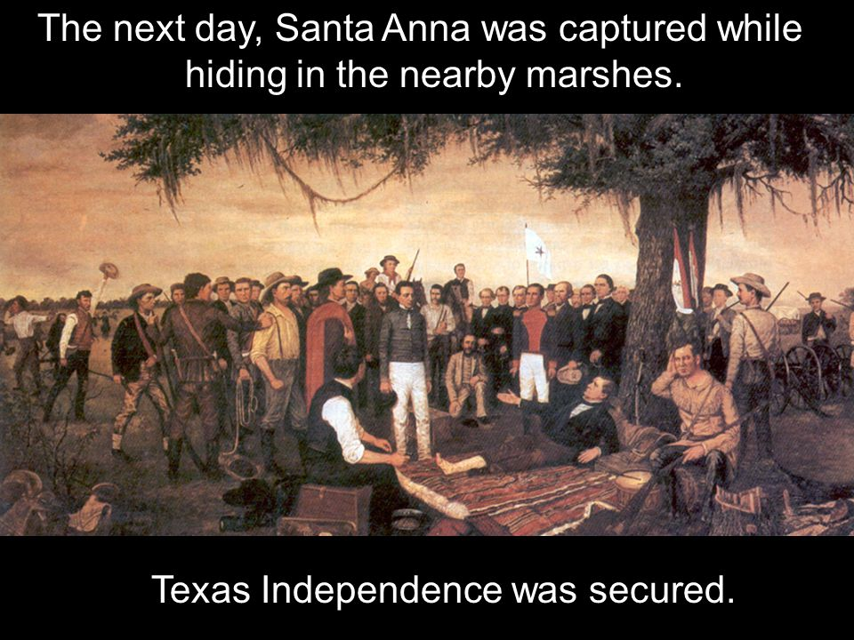 The next day, Santa Anna was captured while hiding in the nearby marshes. Texas Independence was secured.