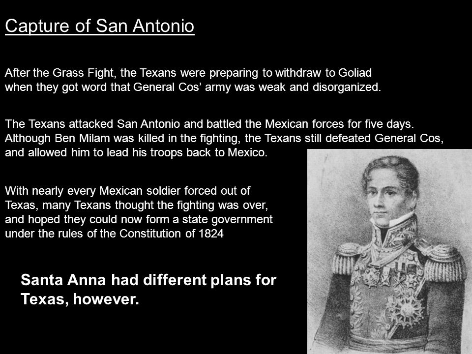 Capture of San Antonio After the Grass Fight, the Texans were preparing to withdraw to Goliad when they got word that General Cos' army was weak and d