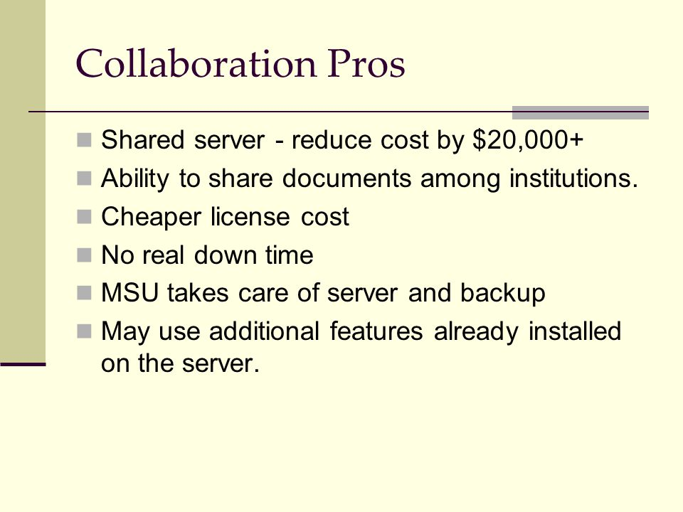 Collaboration Pros Shared server - reduce cost by $20,000+ Ability to share documents among institutions. Cheaper license cost No real down time MSU t