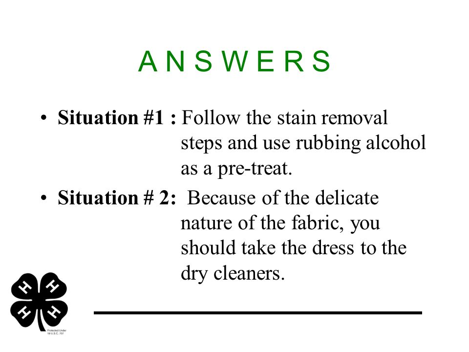 A N S W E R S Situation #1 : Follow the stain removal steps and use rubbing alcohol as a pre-treat.