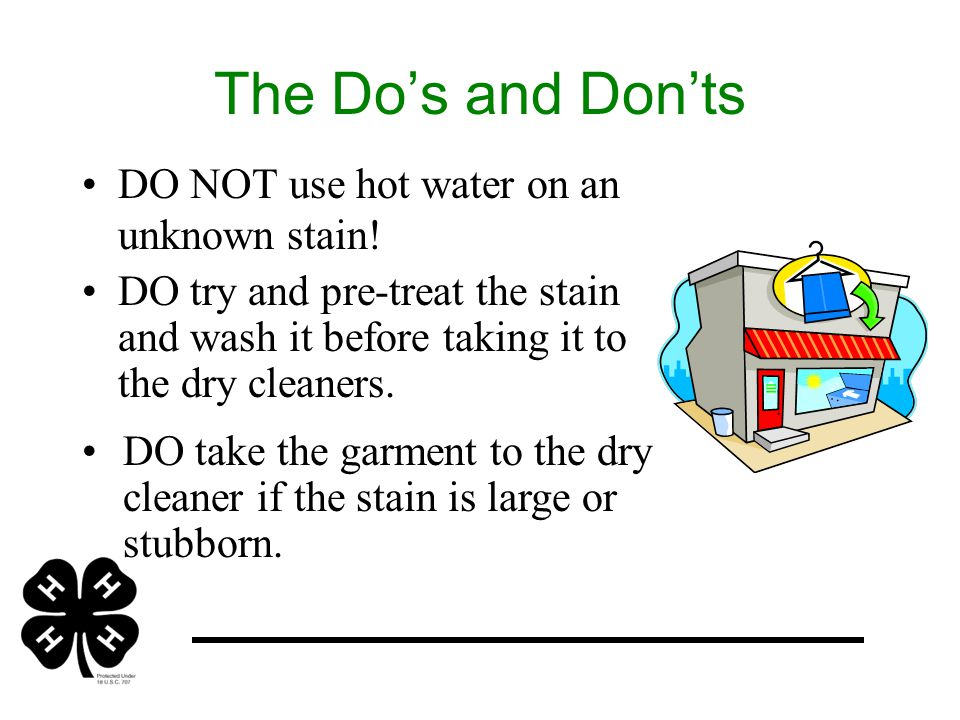 The Do's and Don'ts DO NOT use hot water on an unknown stain.