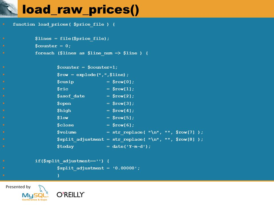 load_raw_prices()  function load_prices( $price_file ) {  $lines = file($price_file);  $counter = 0;  foreach ($lines as $line_num => $line ) {  $counter = $counter+1;  $row = explode( , ,$line);  $cusip = $row[0];  $ric = $row[1];  $asof_date = $row[2];  $open = $row[3];  $high = $row[4];  $low = $row[5];  $close = $row[6];  $volume = str_replace( \n , , $row[7] );  $split_adjustment = str_replace( \n , , $row[8] );  $today = date( Y-m-d );  if($split_adjustment== ) {  $split_adjustment = 0.00000 ;  }