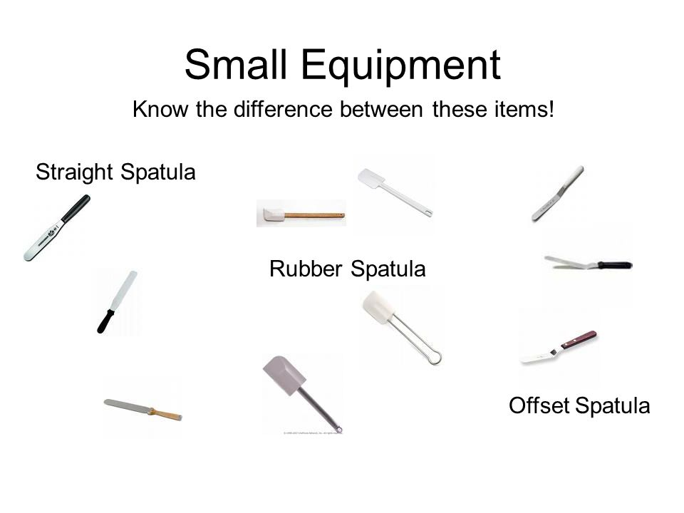 Small Equipment Know the difference between these items! Rubber Spatula Offset Spatula Straight Spatula