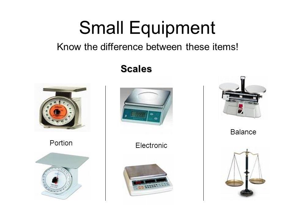 Small Equipment Know the difference between these items! Scales Portion Electronic Balance