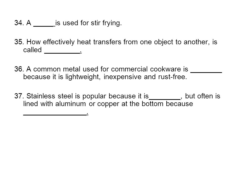 34. A _____ is used for stir frying. 35. How effectively heat transfers from one object to another, is called _________. 36. A common metal used for c