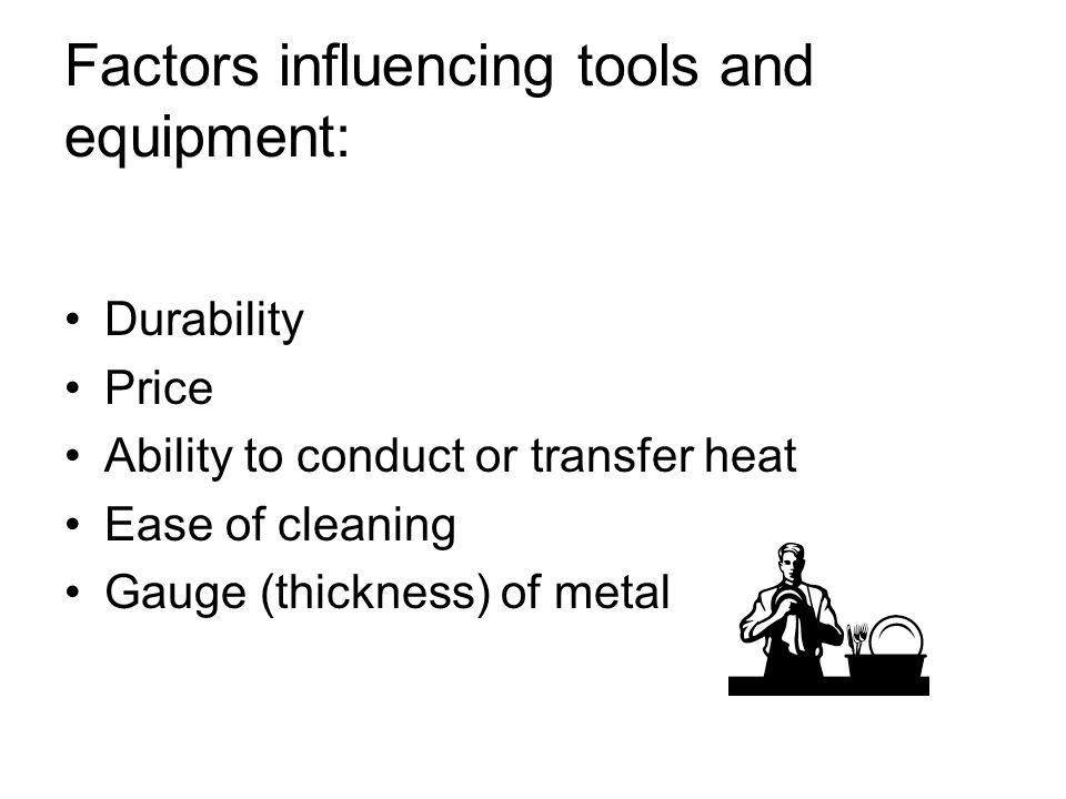 Factors influencing tools and equipment: Durability Price Ability to conduct or transfer heat Ease of cleaning Gauge (thickness) of metal