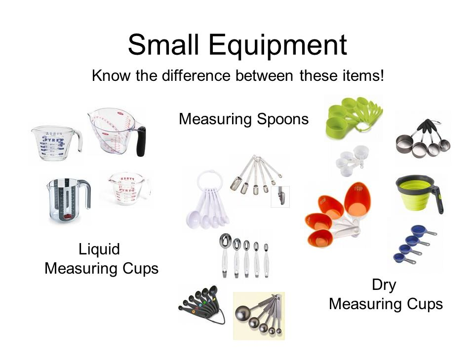 Small Equipment Know the difference between these items! Liquid Measuring Cups Dry Measuring Cups Measuring Spoons