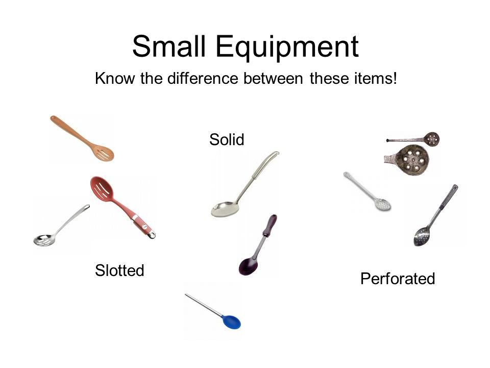 Small Equipment Know the difference between these items! Slotted Perforated Solid
