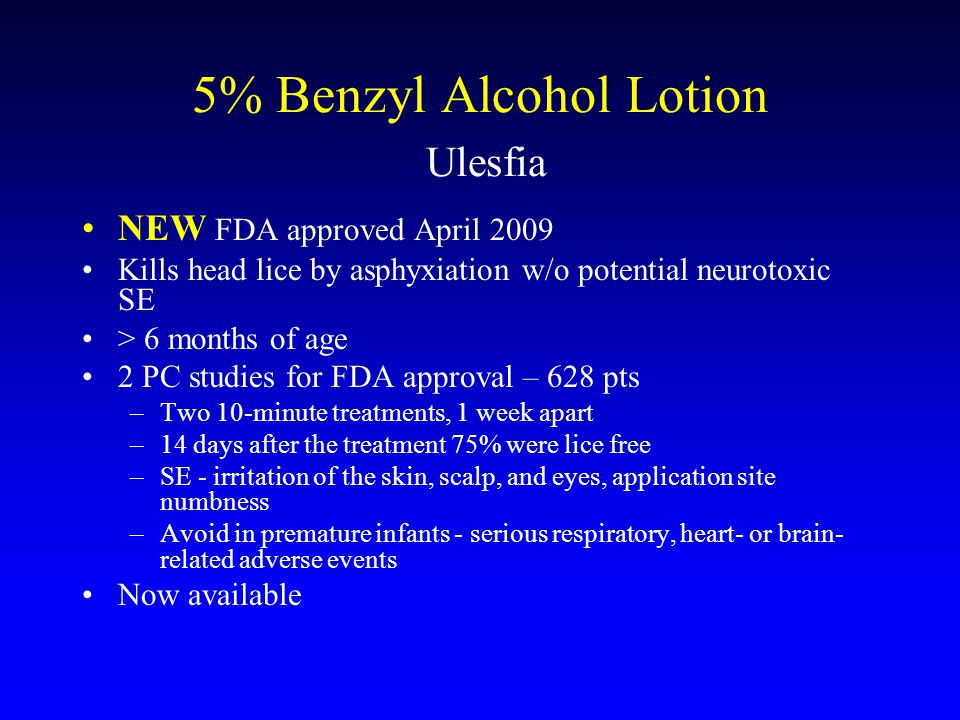 5% Benzyl Alcohol Lotion Ulesfia NEW FDA approved April 2009 Kills head lice by asphyxiation w/o potential neurotoxic SE > 6 months of age 2 PC studies for FDA approval – 628 pts –Two 10-minute treatments, 1 week apart –14 days after the treatment 75% were lice free –SE - irritation of the skin, scalp, and eyes, application site numbness –Avoid in premature infants - serious respiratory, heart- or brain- related adverse events Now available