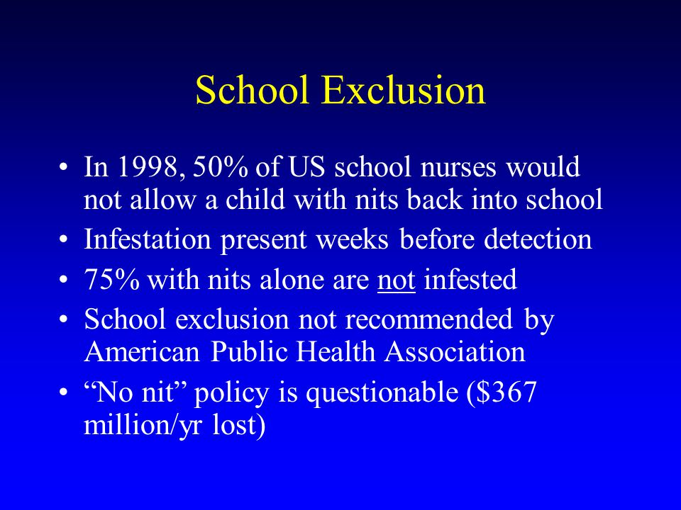 School Exclusion In 1998, 50% of US school nurses would not allow a child with nits back into school Infestation present weeks before detection 75% with nits alone are not infested School exclusion not recommended by American Public Health Association No nit policy is questionable ($367 million/yr lost)