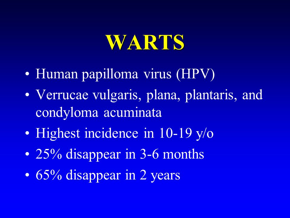 WARTS Human papilloma virus (HPV) Verrucae vulgaris, plana, plantaris, and condyloma acuminata Highest incidence in 10-19 y/o 25% disappear in 3-6 months 65% disappear in 2 years