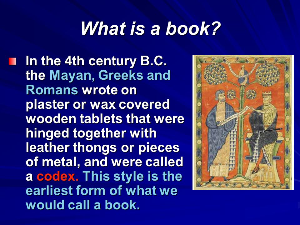 In the 4th century B.C. the Mayan, Greeks and Romans wrote on plaster or wax covered wooden tablets that were hinged together with leather thongs or p