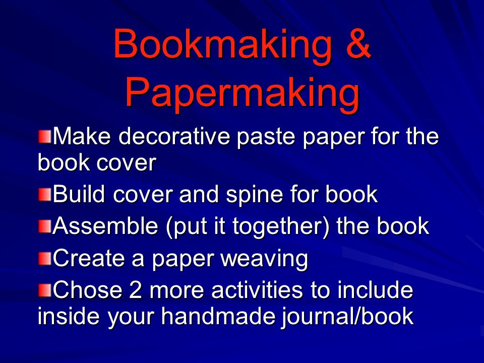 Bookmaking & Papermaking Make decorative paste paper for the book cover Build cover and spine for book Assemble (put it together) the book Create a pa