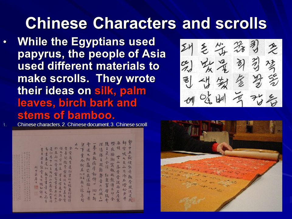 Chinese Characters and scrolls While the Egyptians used papyrus, the people of Asia used different materials to make scrolls.