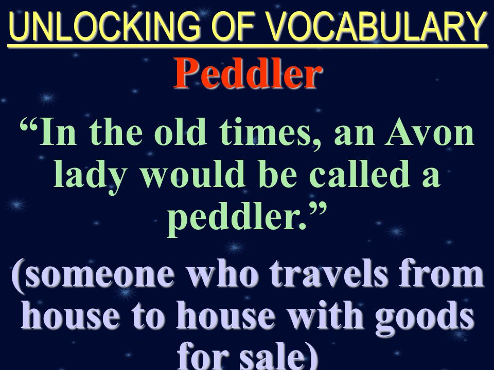 created by r.a.marifosque UNLOCKING OF VOCABULARY Peddler In the old times, an Avon lady would be called a peddler. (someone who travels from house to house with goods for sale)