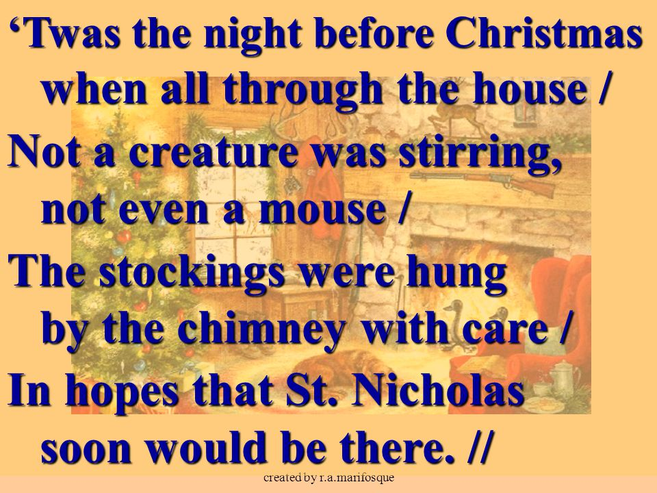 created by r.a.marifosque 'Twas the night before Christmas when all through the house / Not a creature was stirring, not even a mouse / The stockings were hung by the chimney with care / In hopes that St.