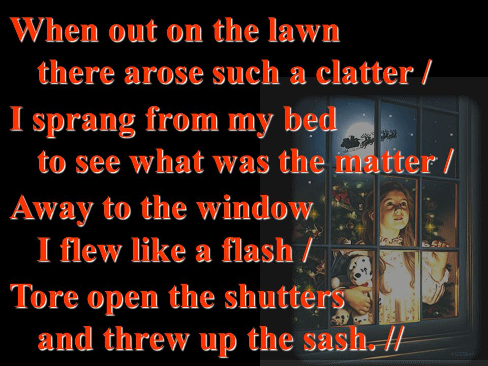 created by r.a.marifosque When out on the lawn there arose such a clatter / I sprang from my bed to see what was the matter / Away to the window I flew like a flash / Tore open the shutters and threw up the sash.