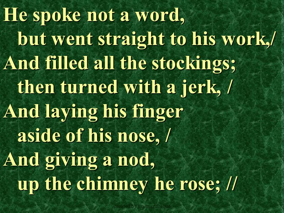 created by r.a.marifosque He spoke not a word, but went straight to his work,/ And filled all the stockings; then turned with a jerk, / And laying his finger aside of his nose, / And giving a nod, up the chimney he rose; //